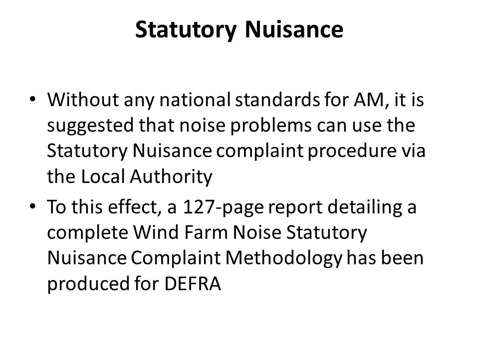 Statutory Nuisance Without any national standards for AM, it is suggested that noise problems can use the Statutory Nuisance complaint procedure via the Local Authority To this effect, a 127-page report detailing a complete Wind Farm Noise Statutory Nuisance Complaint Methodology has been produced for DEFRA