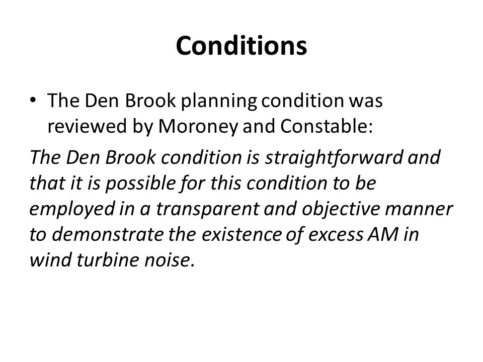 Conditions The Den Brook planning condition was reviewed by Moroney and Constable: The Den Brook condition is straightforward and that it is possible for this condition to be employed in a transparent and objective manner to demonstrate the existence of excess AM in wind turbine noise.