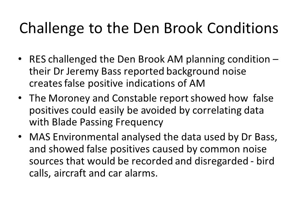 Challenge to the Den Brook Conditions RES challenged the Den Brook AM planning condition – their Dr Jeremy Bass reported background noise creates false positive indications of AM The Moroney and Constable report showed how false positives could easily be avoided by correlating data with Blade Passing Frequency MAS Environmental analysed the data used by Dr Bass, and showed false positives caused by common noise sources that would be recorded and disregarded - bird calls, aircraft and car alarms.