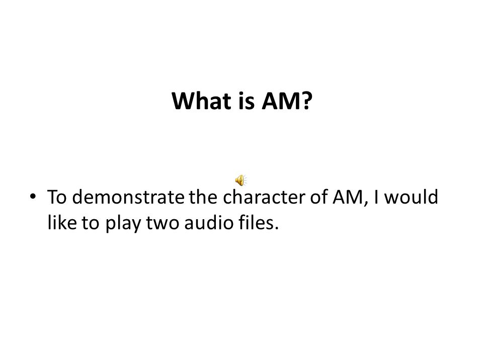What is AM To demonstrate the character of AM, I would like to play two audio files.