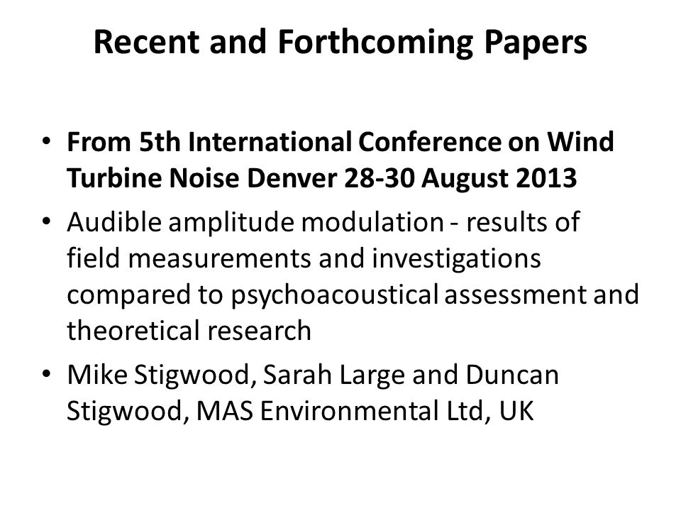 Recent and Forthcoming Papers From 5th International Conference on Wind Turbine Noise Denver 28-30 August 2013 Audible amplitude modulation - results of field measurements and investigations compared to psychoacoustical assessment and theoretical research Mike Stigwood, Sarah Large and Duncan Stigwood, MAS Environmental Ltd, UK