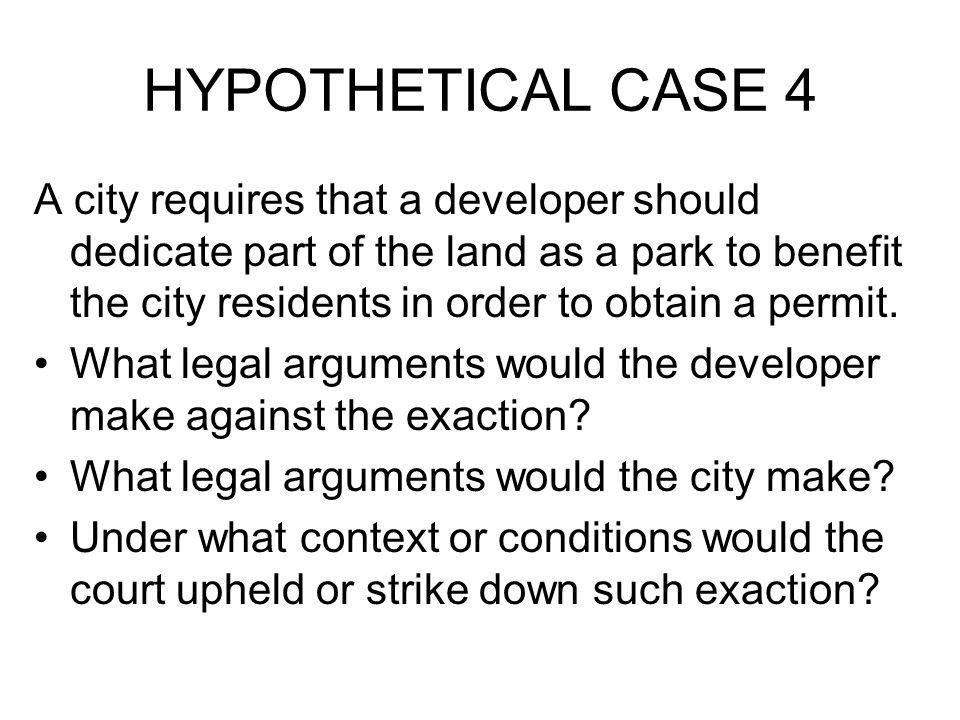 HYPOTHETICAL CASE 4 A city requires that a developer should dedicate part of the land as a park to benefit the city residents in order to obtain a permit.