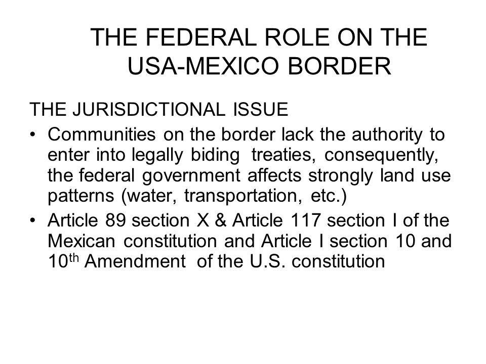 THE FEDERAL ROLE ON THE USA-MEXICO BORDER THE JURISDICTIONAL ISSUE Communities on the border lack the authority to enter into legally biding treaties, consequently, the federal government affects strongly land use patterns (water, transportation, etc.) Article 89 section X & Article 117 section I of the Mexican constitution and Article I section 10 and 10 th Amendment of the U.S.