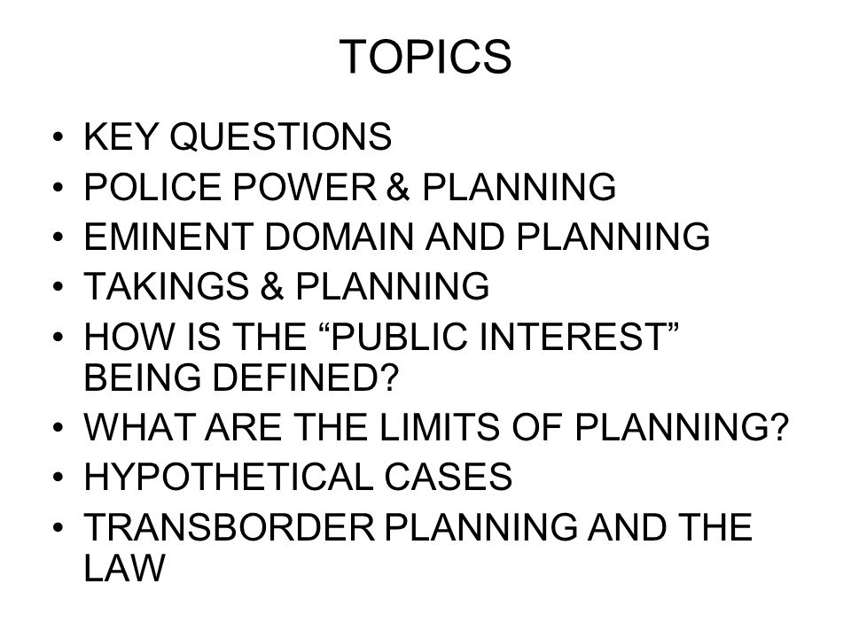TOPICS KEY QUESTIONS POLICE POWER & PLANNING EMINENT DOMAIN AND PLANNING TAKINGS & PLANNING HOW IS THE PUBLIC INTEREST BEING DEFINED.