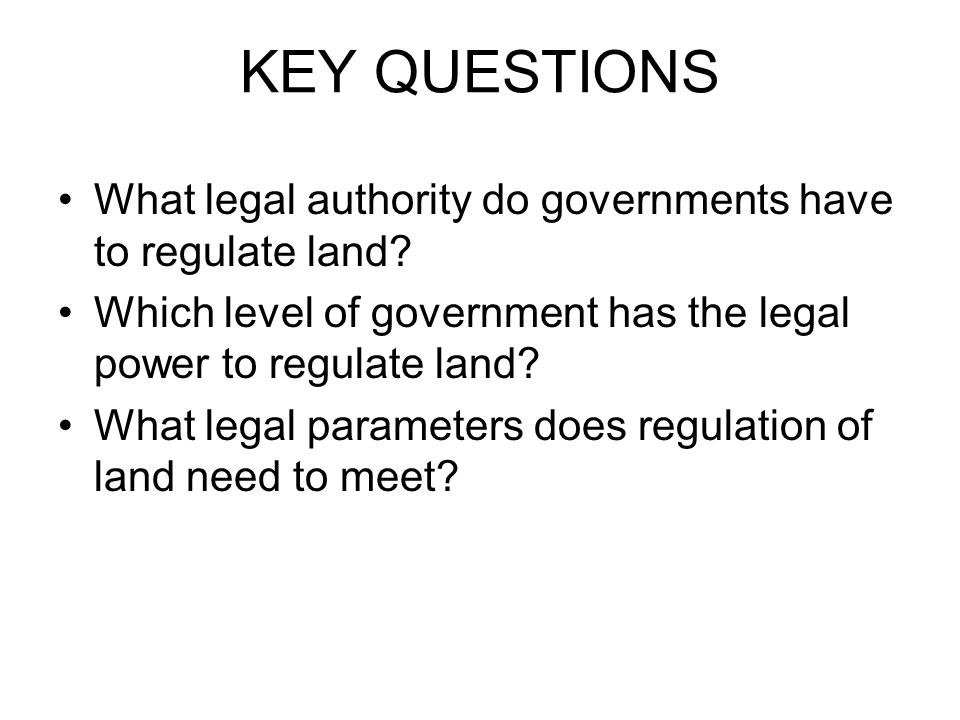 KEY QUESTIONS What legal authority do governments have to regulate land.