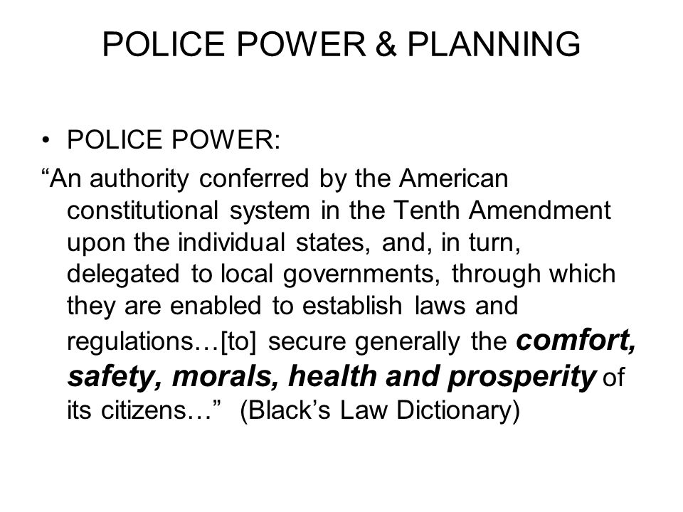 POLICE POWER & PLANNING POLICE POWER: An authority conferred by the American constitutional system in the Tenth Amendment upon the individual states, and, in turn, delegated to local governments, through which they are enabled to establish laws and regulations…[to] secure generally the comfort, safety, morals, health and prosperity of its citizens… (Black's Law Dictionary)