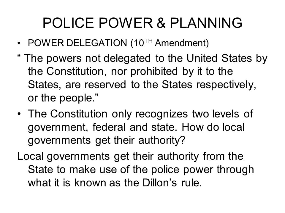 POLICE POWER & PLANNING POWER DELEGATION (10 TH Amendment) The powers not delegated to the United States by the Constitution, nor prohibited by it to the States, are reserved to the States respectively, or the people. The Constitution only recognizes two levels of government, federal and state.