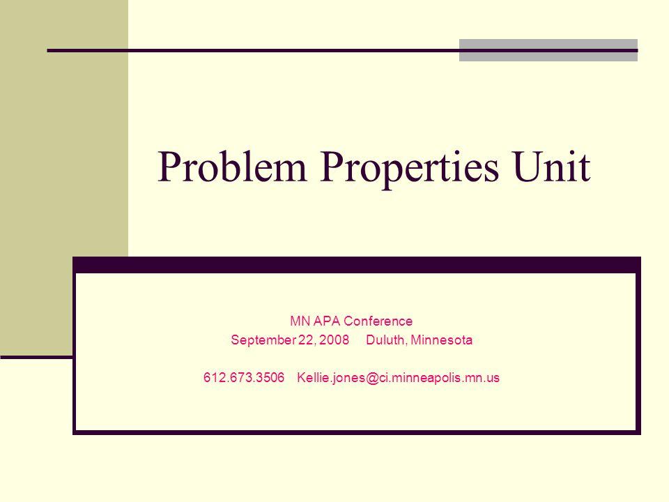 Problem Properties Unit MN APA Conference September 22, 2008 Duluth, Minnesota 612.673.3506 Kellie.jones@ci.minneapolis.mn.us