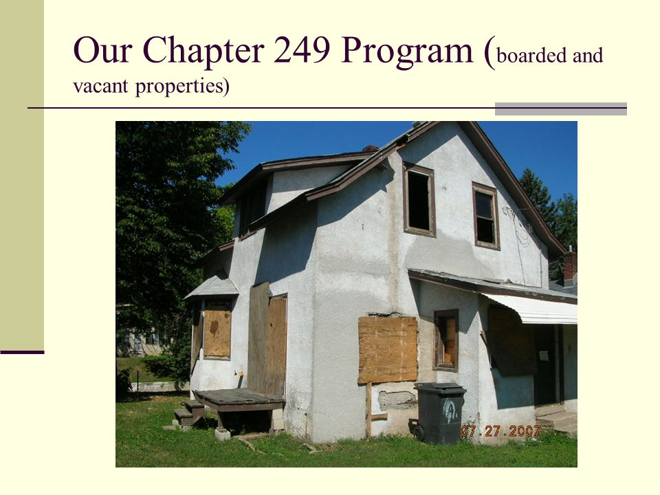 Our Chapter 249 Program ( boarded and vacant properties)
