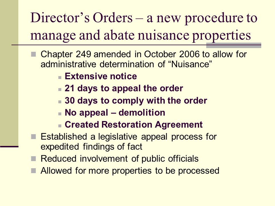 Director's Orders – a new procedure to manage and abate nuisance properties Chapter 249 amended in October 2006 to allow for administrative determination of Nuisance Extensive notice 21 days to appeal the order 30 days to comply with the order No appeal – demolition Created Restoration Agreement Established a legislative appeal process for expedited findings of fact Reduced involvement of public officials Allowed for more properties to be processed