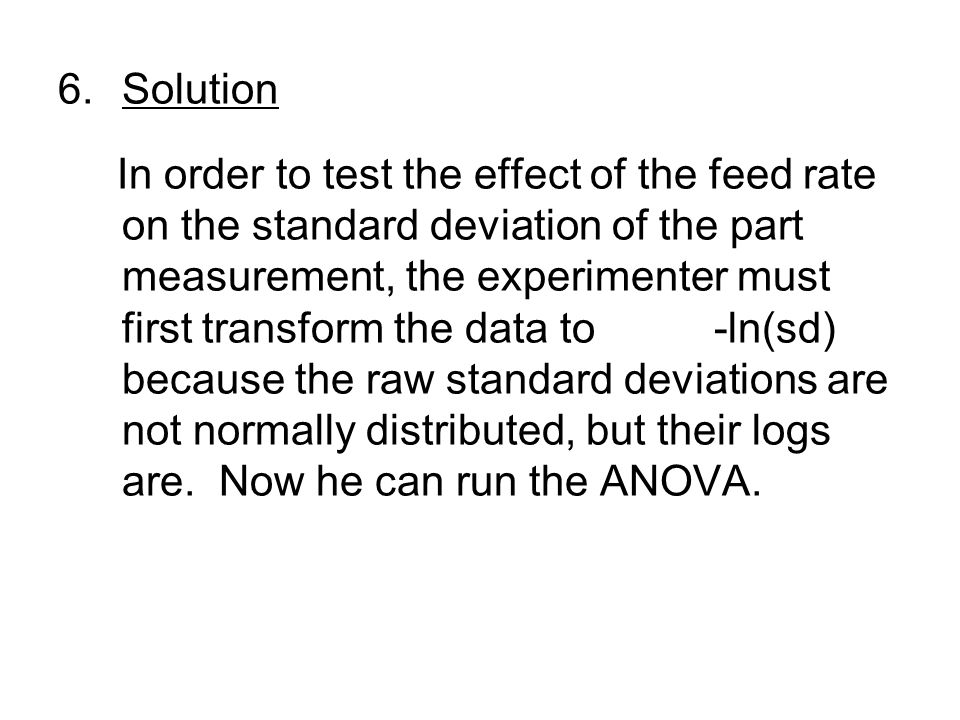 6.Solution In order to test the effect of the feed rate on the standard deviation of the part measurement, the experimenter must first transform the data to -ln(sd) because the raw standard deviations are not normally distributed, but their logs are.