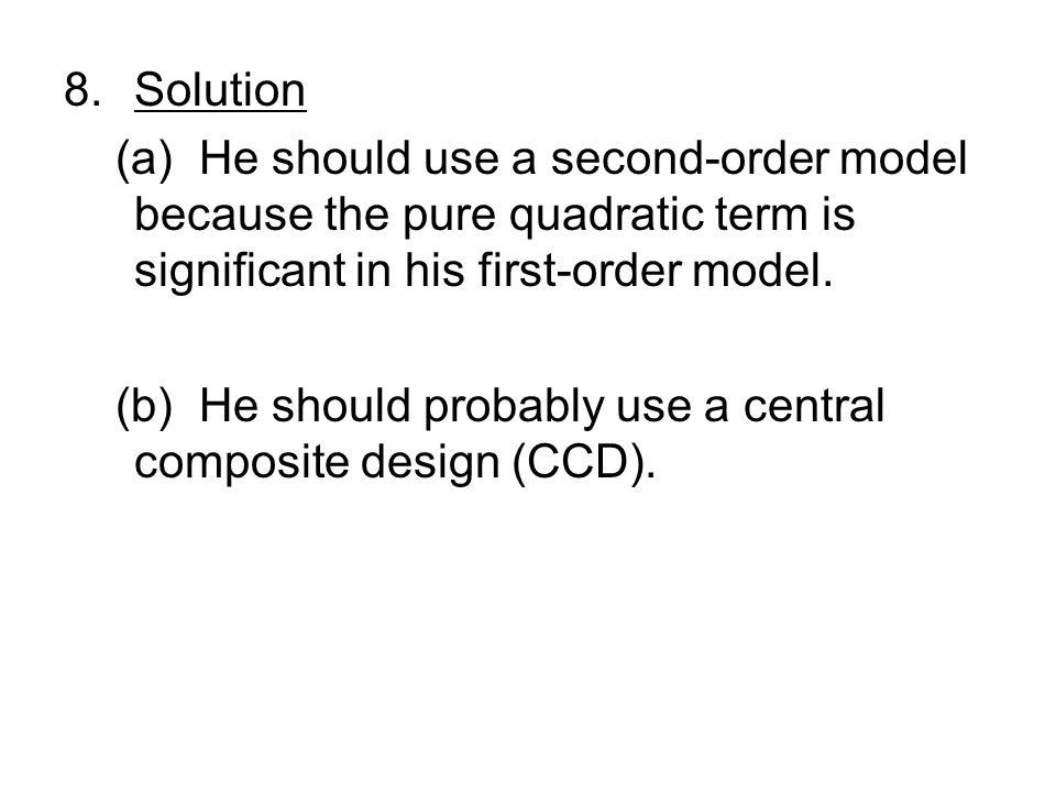 8.Solution (a) He should use a second-order model because the pure quadratic term is significant in his first-order model.