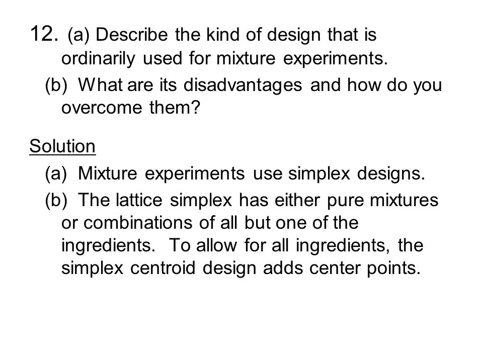 12. (a) Describe the kind of design that is ordinarily used for mixture experiments.