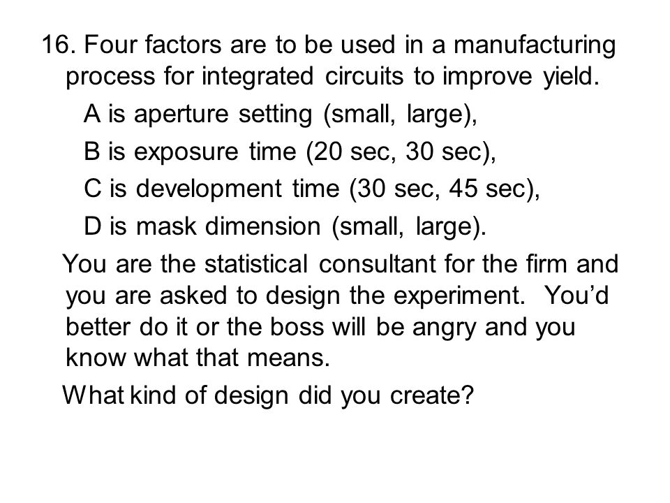 16. Four factors are to be used in a manufacturing process for integrated circuits to improve yield. A is aperture setting (small, large), B is exposu