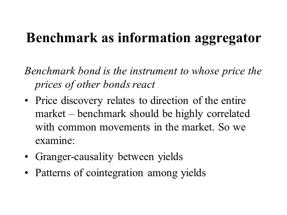 Benchmark as information aggregator Benchmark bond is the instrument to whose price the prices of other bonds react Price discovery relates to directi