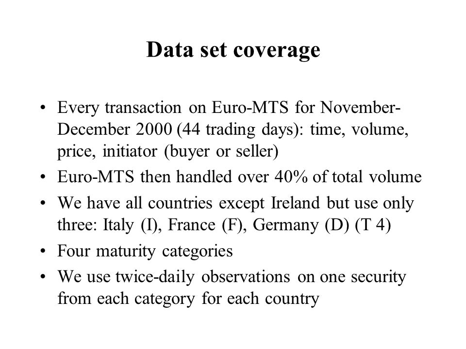 Data set coverage Every transaction on Euro-MTS for November- December 2000 (44 trading days): time, volume, price, initiator (buyer or seller) Euro-M