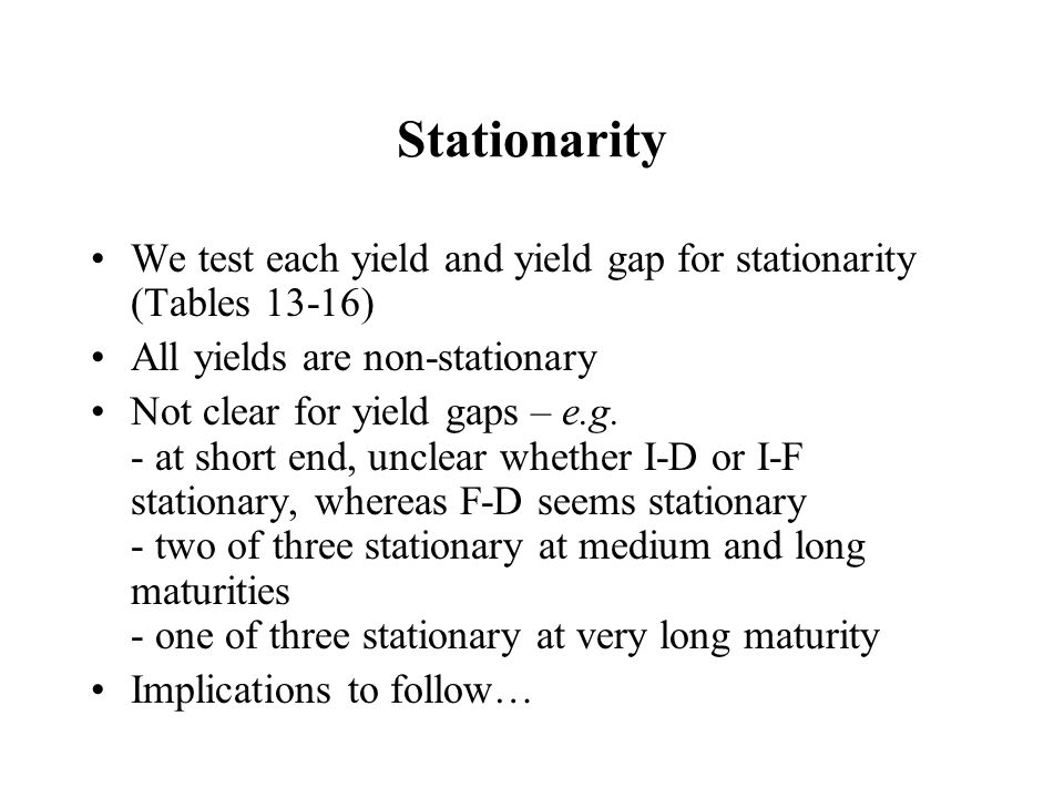 Stationarity We test each yield and yield gap for stationarity (Tables 13-16) All yields are non-stationary Not clear for yield gaps – e.g. - at short