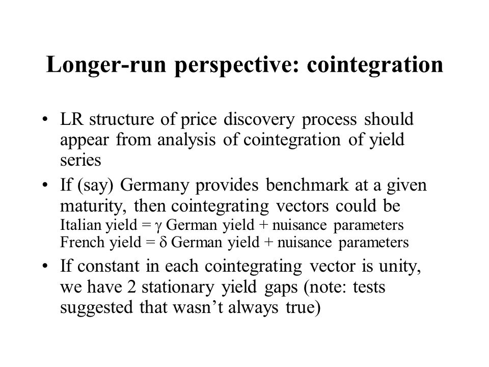Longer-run perspective: cointegration LR structure of price discovery process should appear from analysis of cointegration of yield series If (say) Ge