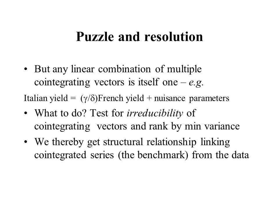 Puzzle and resolution But any linear combination of multiple cointegrating vectors is itself one – e.g. Italian yield = (  /  )French yield + nuisan