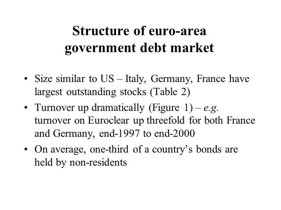 Structure of euro-area government debt market Size similar to US – Italy, Germany, France have largest outstanding stocks (Table 2) Turnover up dramat