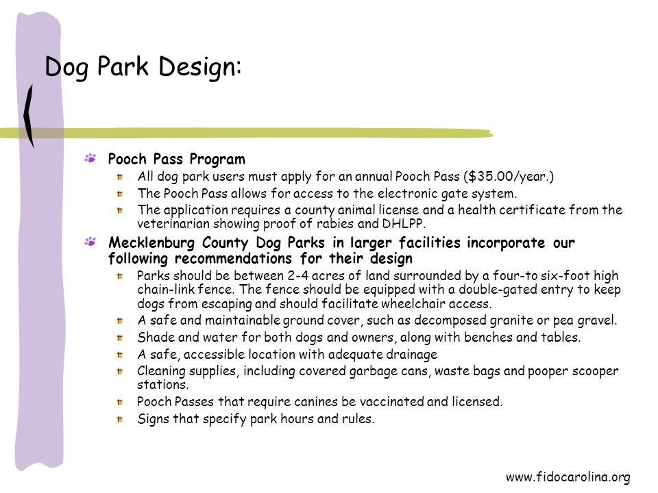 www.fidocarolina.org Dog Park Design: Pooch Pass Program All dog park users must apply for an annual Pooch Pass ($35.00/year.) The Pooch Pass allows f