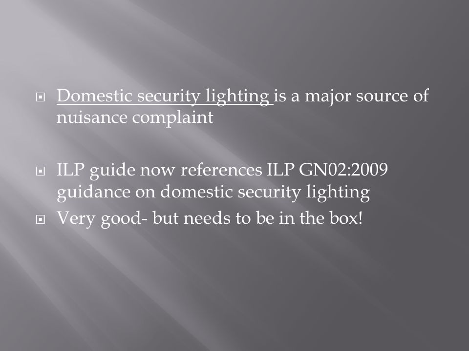  Domestic security lighting is a major source of nuisance complaint  ILP guide now references ILP GN02:2009 guidance on domestic security lighting  Very good- but needs to be in the box!