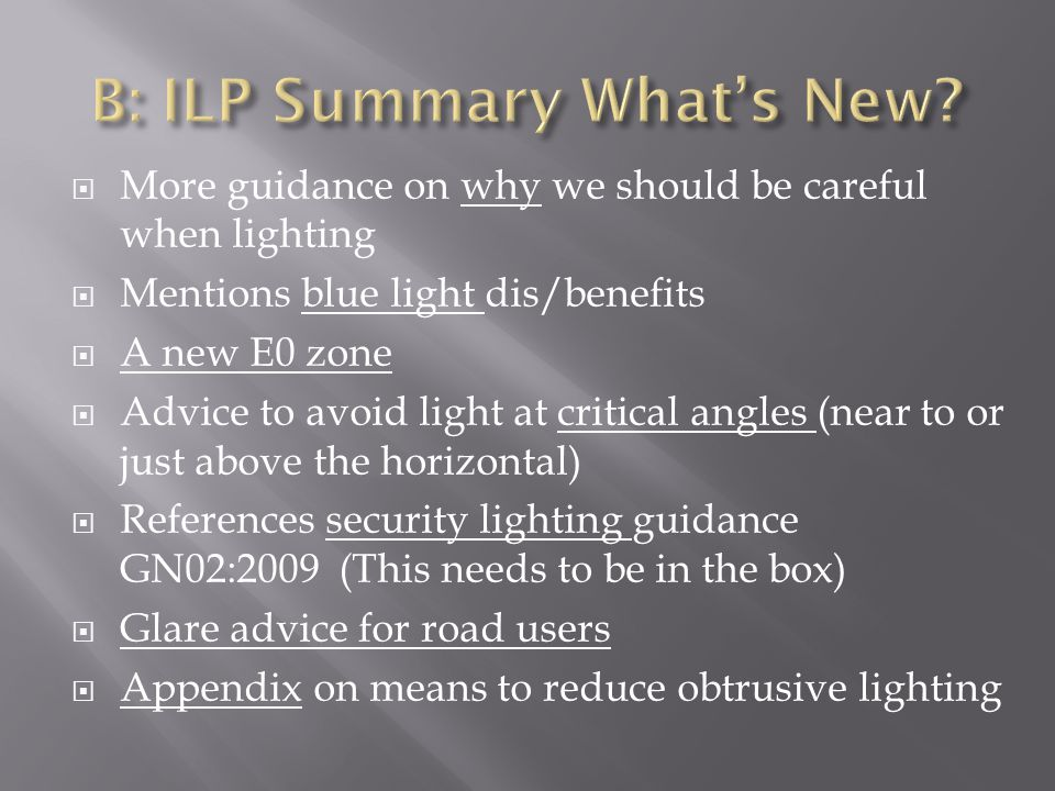  More guidance on why we should be careful when lighting  Mentions blue light dis/benefits  A new E0 zone  Advice to avoid light at critical angles (near to or just above the horizontal)  References security lighting guidance GN02:2009 (This needs to be in the box)  Glare advice for road users  Appendix on means to reduce obtrusive lighting