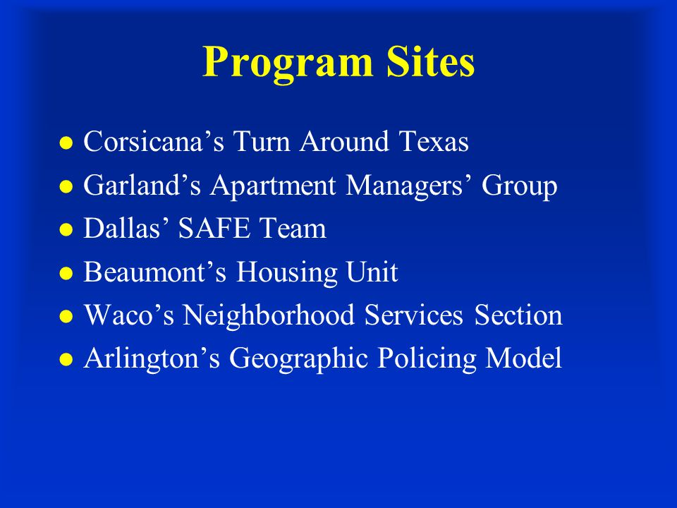 Program Sites l Corsicana's Turn Around Texas l Garland's Apartment Managers' Group l Dallas' SAFE Team l Beaumont's Housing Unit l Waco's Neighborhood Services Section l Arlington's Geographic Policing Model