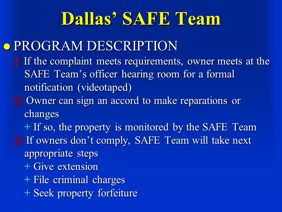 Dallas' SAFE Team PROGRAM DESCRIPTION  If the complaint meets requirements, owner meets at the SAFE Team's officer hearing room for a formal notification (videotaped)  Owner can sign an accord to make reparations or changes + If so, the property is monitored by the SAFE Team  If owners don't comply, SAFE Team will take next appropriate steps + Give extension + File criminal charges + Seek property forfeiture PROGRAM DESCRIPTION  If the complaint meets requirements, owner meets at the SAFE Team's officer hearing room for a formal notification (videotaped)  Owner can sign an accord to make reparations or changes + If so, the property is monitored by the SAFE Team  If owners don't comply, SAFE Team will take next appropriate steps + Give extension + File criminal charges + Seek property forfeiture
