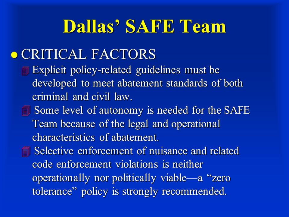 Dallas' SAFE Team CRITICAL FACTORS  Explicit policy-related guidelines must be developed to meet abatement standards of both criminal and civil law.
