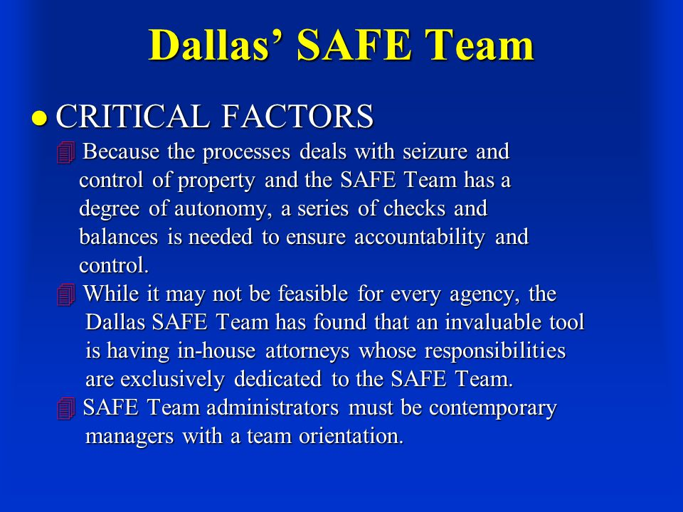 Dallas' SAFE Team CRITICAL FACTORS  Because the processes deals with seizure and control of property and the SAFE Team has a degree of autonomy, a series of checks and balances is needed to ensure accountability and control.