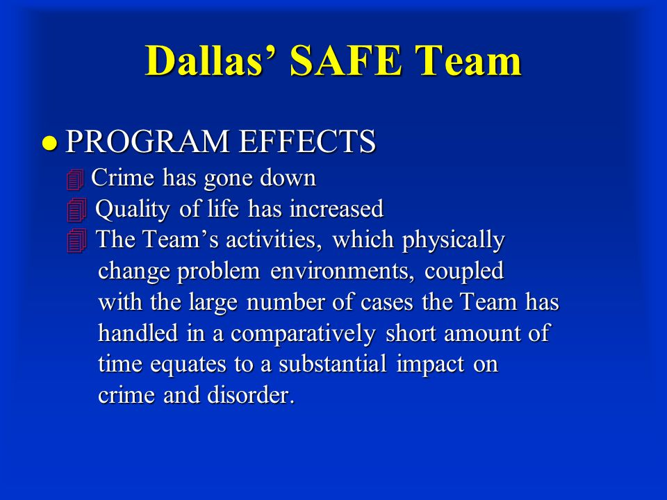 Dallas' SAFE Team PROGRAM EFFECTS  Crime has gone down  Quality of life has increased  The Team's activities, which physically change problem environments, coupled with the large number of cases the Team has handled in a comparatively short amount of time equates to a substantial impact on crime and disorder.