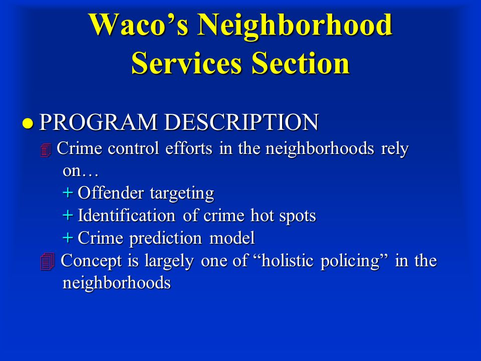 Waco's Neighborhood Services Section PROGRAM DESCRIPTION  Crime control efforts in the neighborhoods rely on… + Offender targeting + Identification of crime hot spots + Crime prediction model  Concept is largely one of holistic policing in the neighborhoods PROGRAM DESCRIPTION  Crime control efforts in the neighborhoods rely on… + Offender targeting + Identification of crime hot spots + Crime prediction model  Concept is largely one of holistic policing in the neighborhoods