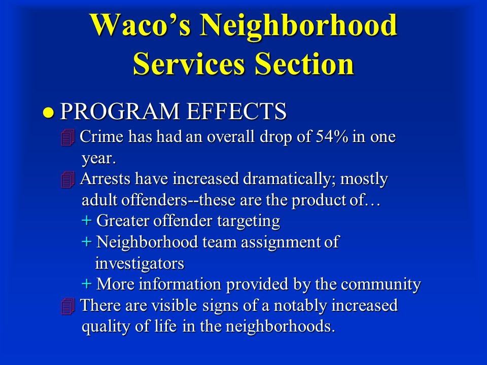 Waco's Neighborhood Services Section PROGRAM EFFECTS  Crime has had an overall drop of 54% in one year.