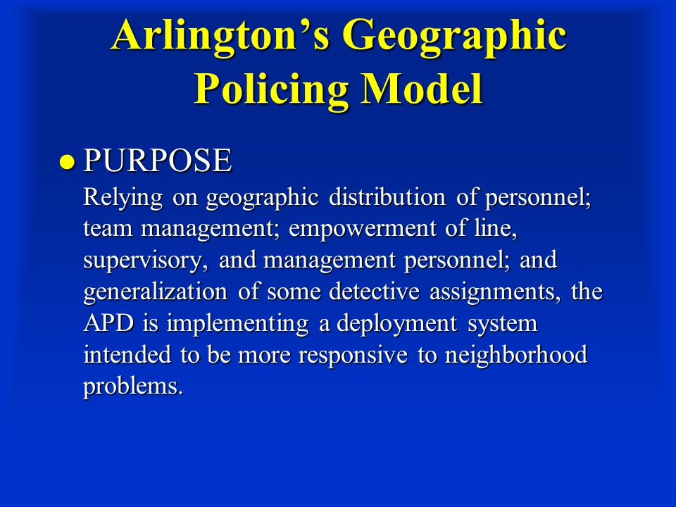 Arlington's Geographic Policing Model PURPOSE Relying on geographic distribution of personnel; team management; empowerment of line, supervisory, and management personnel; and generalization of some detective assignments, the APD is implementing a deployment system intended to be more responsive to neighborhood problems.