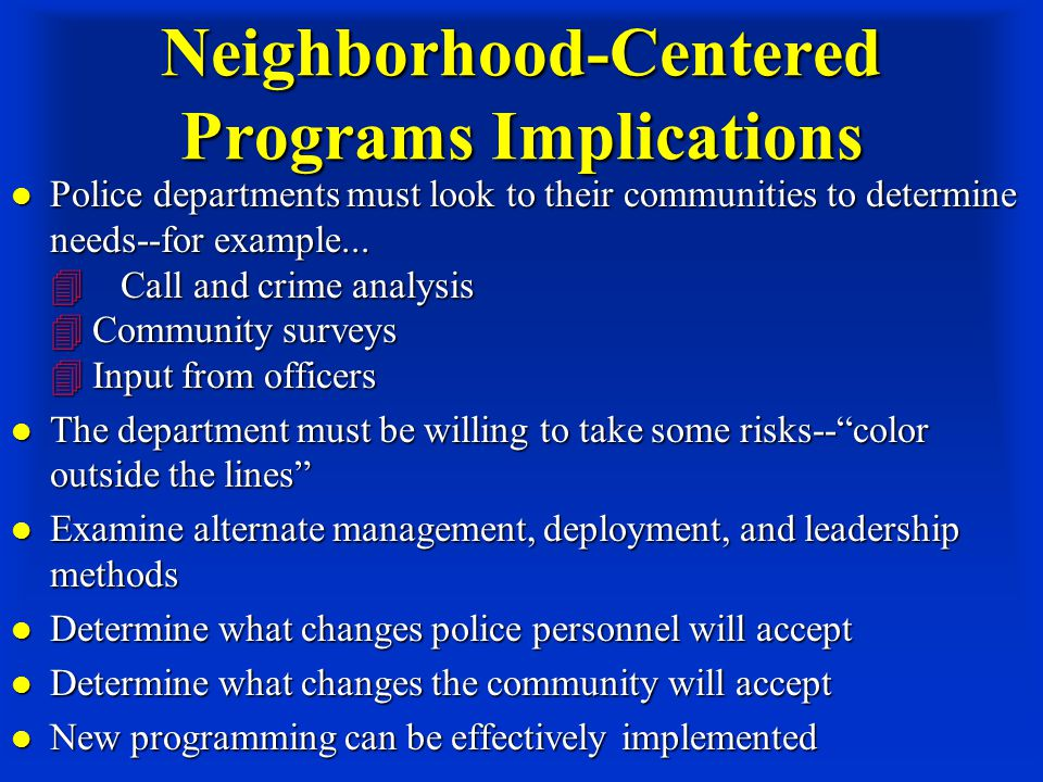 Neighborhood-Centered Programs Implications Police departments must look to their communities to determine needs--for example...