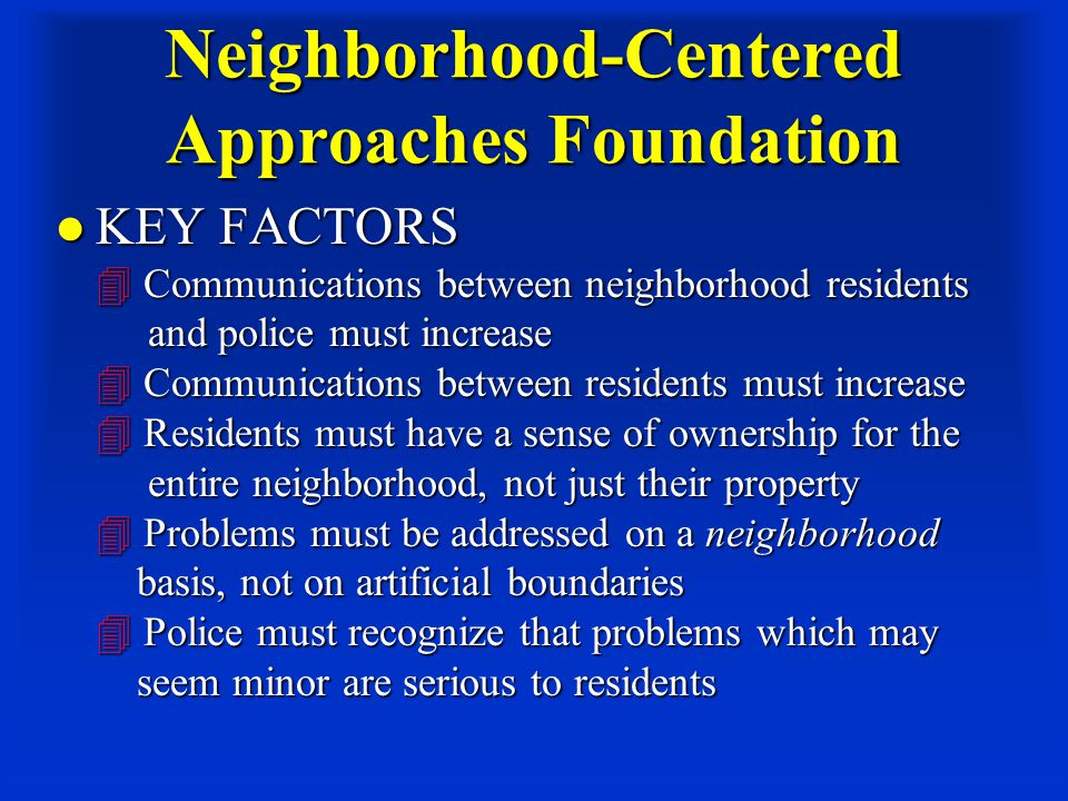 Neighborhood-Centered Approaches Foundation KEY FACTORS  Communications between neighborhood residents and police must increase  Communications between residents must increase  Residents must have a sense of ownership for the entire neighborhood, not just their property  Problems must be addressed on a neighborhood basis, not on artificial boundaries  Police must recognize that problems which may seem minor are serious to residents KEY FACTORS  Communications between neighborhood residents and police must increase  Communications between residents must increase  Residents must have a sense of ownership for the entire neighborhood, not just their property  Problems must be addressed on a neighborhood basis, not on artificial boundaries  Police must recognize that problems which may seem minor are serious to residents