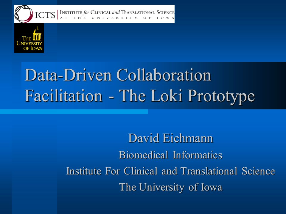 Data-Driven Collaboration Facilitation - The Loki Prototype David Eichmann Biomedical Informatics Institute For Clinical and Translational Science The University of Iowa