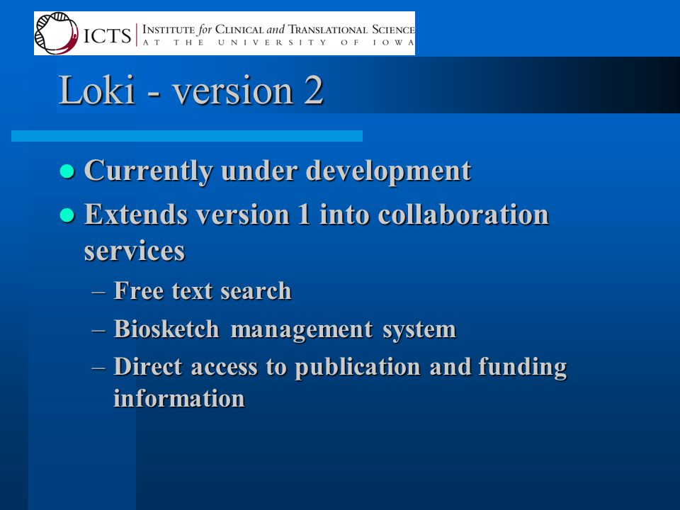 Loki - version 2 Currently under development Currently under development Extends version 1 into collaboration services Extends version 1 into collaboration services –Free text search –Biosketch management system –Direct access to publication and funding information