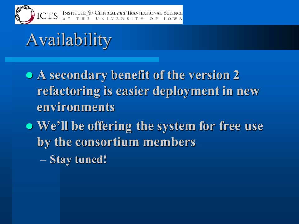 Availability A secondary benefit of the version 2 refactoring is easier deployment in new environments A secondary benefit of the version 2 refactoring is easier deployment in new environments We'll be offering the system for free use by the consortium members We'll be offering the system for free use by the consortium members –Stay tuned!