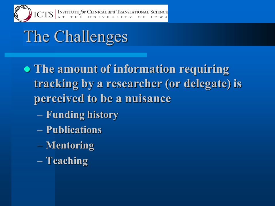 The Challenges The amount of information requiring tracking by a researcher (or delegate) is perceived to be a nuisance The amount of information requiring tracking by a researcher (or delegate) is perceived to be a nuisance –Funding history –Publications –Mentoring –Teaching