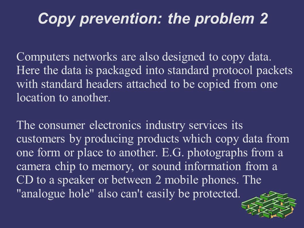 Copy prevention: the problem 2 Computers networks are also designed to copy data.