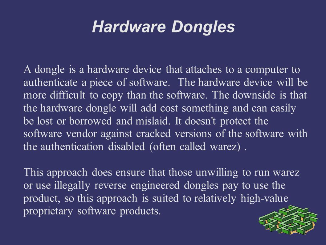 Hardware Dongles A dongle is a hardware device that attaches to a computer to authenticate a piece of software.
