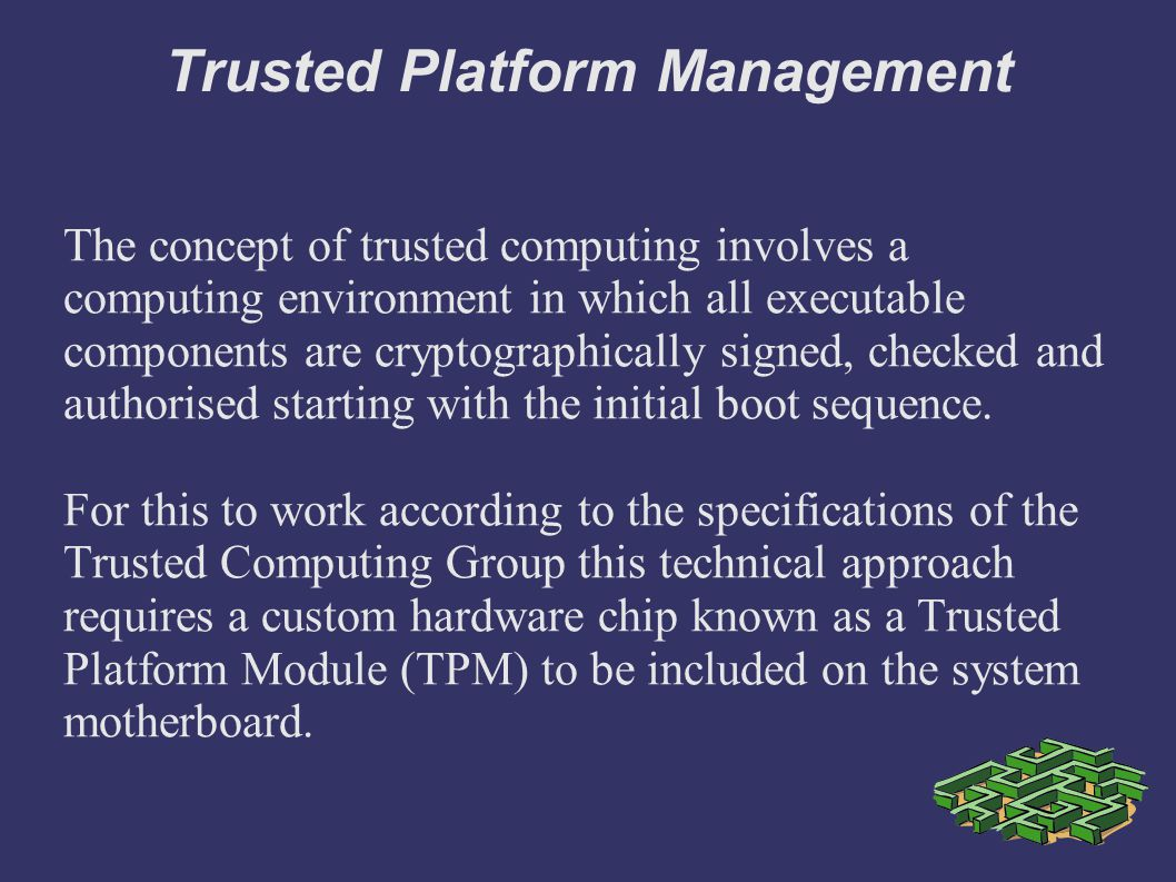 Trusted Platform Management The concept of trusted computing involves a computing environment in which all executable components are cryptographically signed, checked and authorised starting with the initial boot sequence.