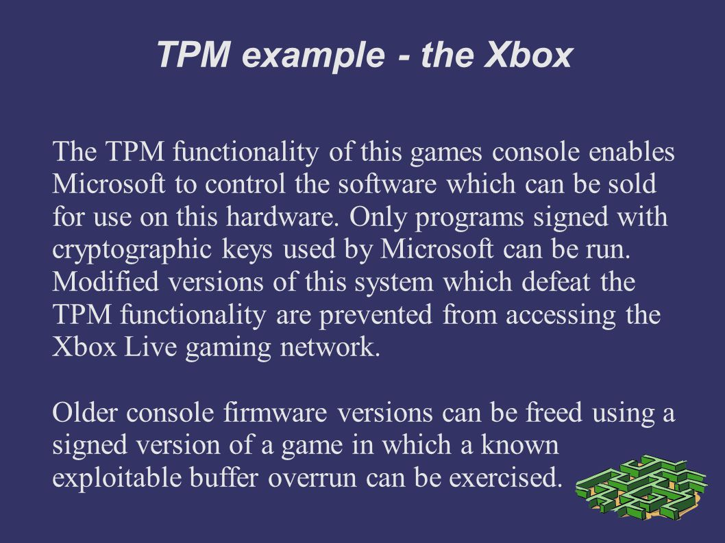 TPM example - the Xbox The TPM functionality of this games console enables Microsoft to control the software which can be sold for use on this hardware.