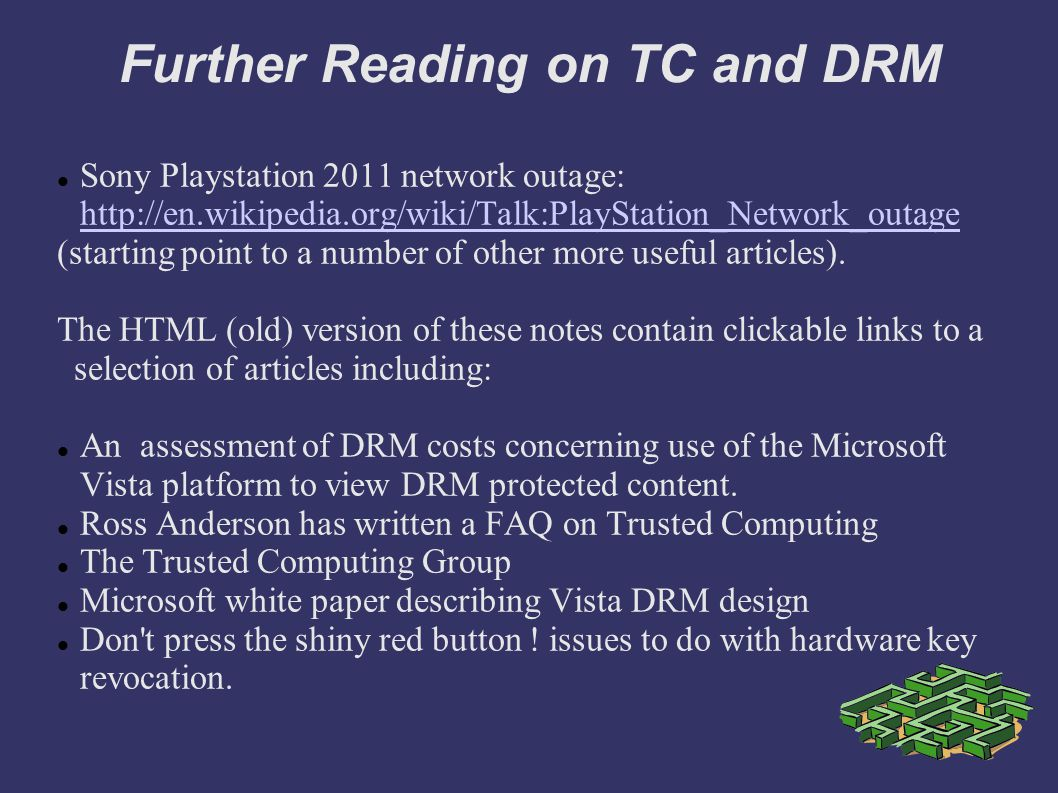 Further Reading on TC and DRM Sony Playstation 2011 network outage: http://en.wikipedia.org/wiki/Talk:PlayStation_Network_outage http://en.wikipedia.org/wiki/Talk:PlayStation_Network_outage (starting point to a number of other more useful articles).