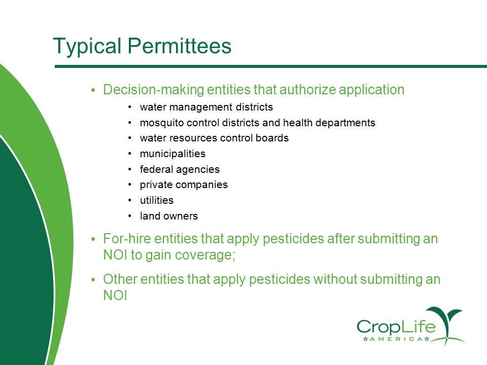 Typical Permittees Decision-making entities that authorize application water management districts mosquito control districts and health departments water resources control boards municipalities federal agencies private companies utilities land owners For-hire entities that apply pesticides after submitting an NOI to gain coverage; Other entities that apply pesticides without submitting an NOI