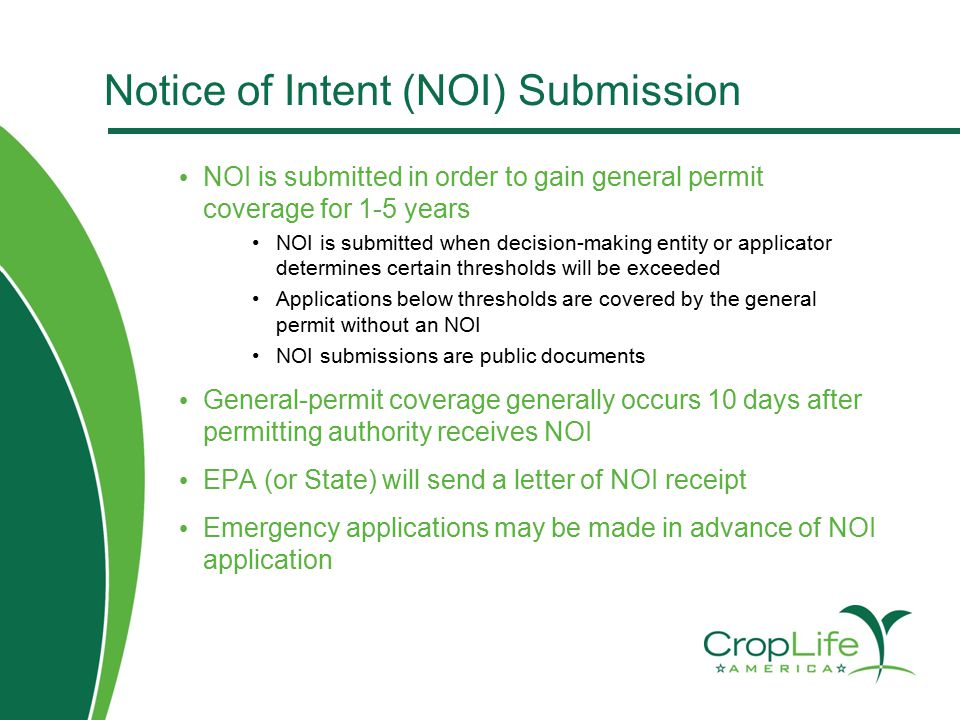 Notice of Intent (NOI) Submission NOI is submitted in order to gain general permit coverage for 1-5 years NOI is submitted when decision-making entity or applicator determines certain thresholds will be exceeded Applications below thresholds are covered by the general permit without an NOI NOI submissions are public documents General-permit coverage generally occurs 10 days after permitting authority receives NOI EPA (or State) will send a letter of NOI receipt Emergency applications may be made in advance of NOI application