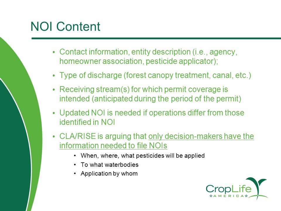 NOI Content Contact information, entity description (i.e., agency, homeowner association, pesticide applicator); Type of discharge (forest canopy treatment, canal, etc.) Receiving stream(s) for which permit coverage is intended (anticipated during the period of the permit) Updated NOI is needed if operations differ from those identified in NOI CLA/RISE is arguing that only decision-makers have the information needed to file NOIs When, where, what pesticides will be applied To what waterbodies Application by whom