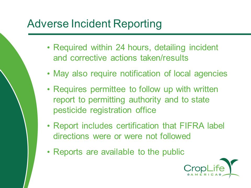 Adverse Incident Reporting Required within 24 hours, detailing incident and corrective actions taken/results May also require notification of local agencies Requires permittee to follow up with written report to permitting authority and to state pesticide registration office Report includes certification that FIFRA label directions were or were not followed Reports are available to the public
